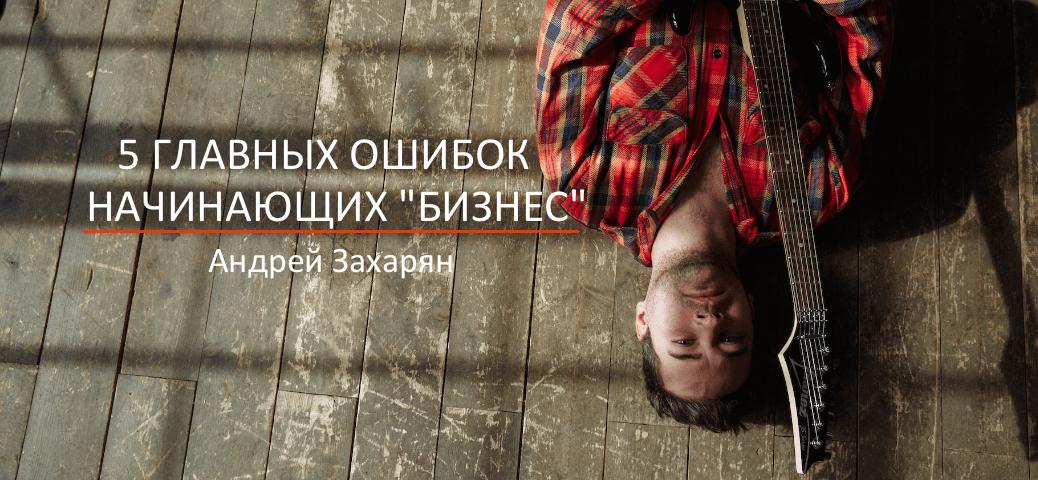 5 главных ошибок начинающих бизнес Андрей Захарян