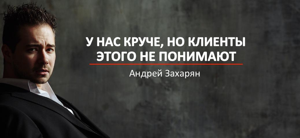У нас круче, но клиенты этого не понимают Андрей Захарян