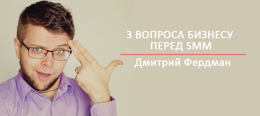 3 вопрсоа бизнесу перед SMM Дмитрий Фердман